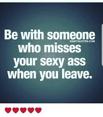 Sexy Ass Meme - be with someone who misses your sexy ass when you leave