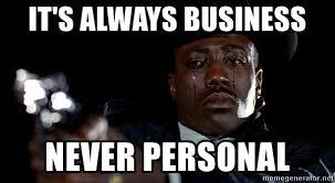 Personal Meme Generator - it s always business never personal sad nino brown meme generator