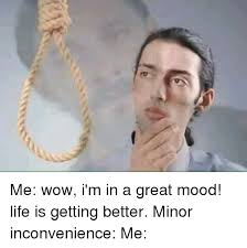 Life Is Great Meme - me wow i m in a great mood life is getting better minor