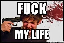 Fuck My Life Memes - fuck my life headshot meme generator