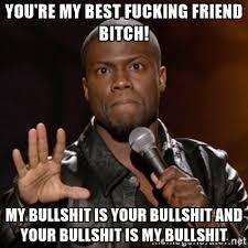 Fucking Memes - you re my best fucking friend bitch my bullshit is your bullshit