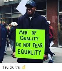 Tru Meme - men of quality do not fear equality tru tru tru meme on me me