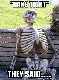 They Said Meme Generator - hang tight they said waiting skeleton meme generator