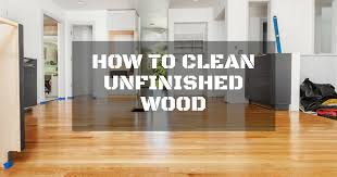 how to safely clean unfinished wood while on budget repairdaily