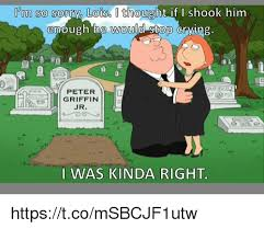 Peter Griffin Meme - i m so sorry lois thought if shook him enough the would stop grying