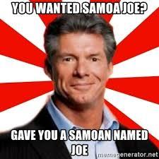 Samoan Memes - you wanted samoa joe gave you a samoan named joe vince mcmahon