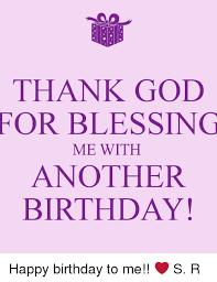 Happy Birthday To Me Meme - thank god for blessing me with another birthday happy birthday to me