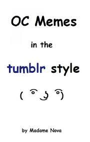 Tumblr Memes - oc memes in the tumblr style madame nova wattpad