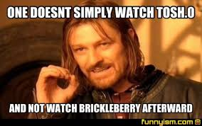 Tosh 0 Meme - one doesnt simply watch tosh 0 and not watch brickleberry afterward