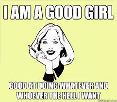Good Girl Meme - i am a good girl good at doing whatever and whoever the hell i