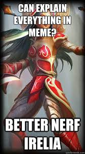Better Nerf Irelia Meme - can explain everything in meme better nerf irelia nerf irelia