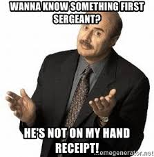 First Sergeant Meme - wanna know something first sergeant he s not on my hand receipt