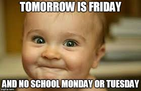 Monday School Meme - tomorrow is friday and no school monday or tuesday