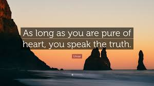 quote pure heart umar quote u201cas long as you are pure of heart you speak the truth