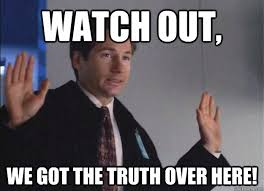 Truth Meme - watch out we got the truth over here watch out mulder quickmeme