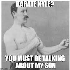 Karate Meme - karate kyle you must be talking about my son meme