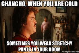 Stretchy Pants Meme - chancho when you are cold sometimes you wear stretchy pants in your