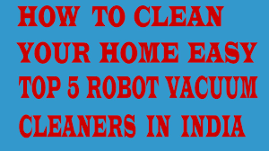 how to clean your home easy top 5 robot vacuum cleaners available