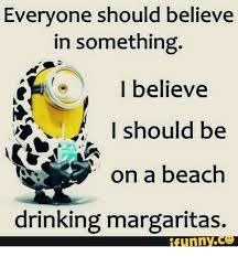Margarita Meme - everyone should believe in something i believe na i should be on a