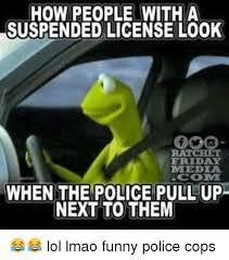 Funny Police Memes - how people with a suspended license l00k friday mmedia comi when the