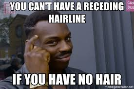 Receding Hairline Meme - you can t have a receding hairline if you have no hair