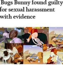 Sexual Harassment Meme - bugs bunny found guilty for sexual harassment with evidence bugs