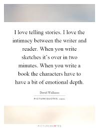 i love telling stories i love the intimacy between the writer