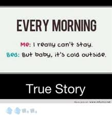Cold Outside Meme - every morning me i really can t stay bed but baby it s cold