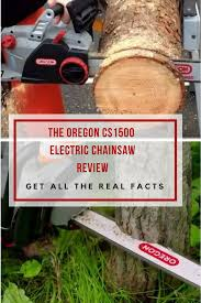 oregon cs1500 chainsaw review an electric powered bargain