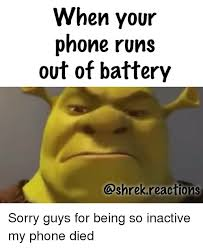 Phone Died Meme - when your phone runs out of battery sorry guys for being so inactive