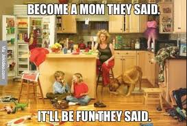 Being A Mom Meme - become a mom they said meme