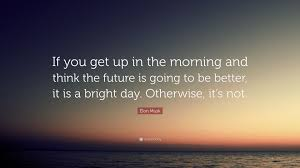 elon musk quotes about the future elon musk quote if you get up in the morning and think the future