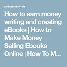 creating ebooks how to earn money writing and creating ebooks how to make money