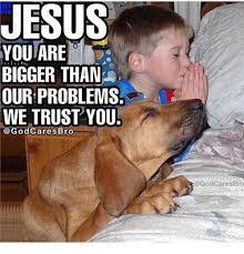 Bro Jesus Meme - jesus bigger than our problems we trust you bro jesus meme on