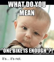 What Is The Meaning Of Meme - what do you mean one bike is enough o memegeneratornet it s it s