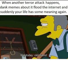 Dank Memes Meaning - when another terror attack happens dank memes about it flood the