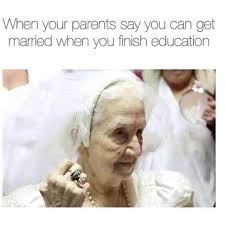 Education Memes - when your parents say you can get married when you finish education
