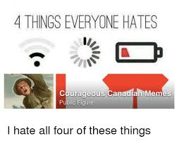 All Of The Things Meme - 4 things everyone hates courageous canadian memes public figure i