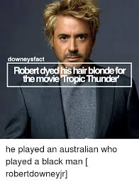 Tropic Thunder Meme - owneysfact robertdyed his hair blornolefor the movie tropic thunder