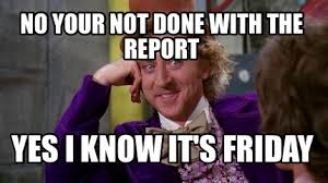 Its Friday Memes 18 - meme maker no your not done with the report yes i know its friday