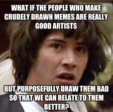 How To Make Good Memes - what if the people who make crudely drawn memes are really good