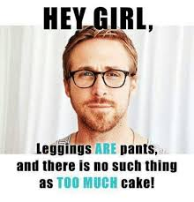 No Cake Meme - hey girl leggings are pants and there is no such thing as too much