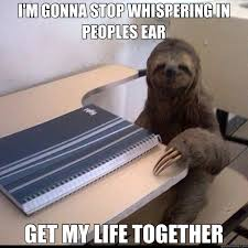 Sloth Whisper Meme - i m gonna stop whispering in peoples ear get my life together