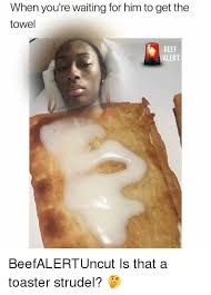 Toaster Strudel Meme - when you re waiting for him to get the towel beef alert