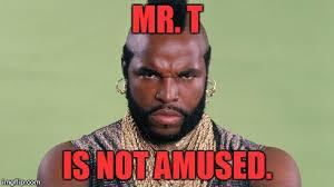 Mr T Meme - mr t is not amused imgflip