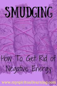 get rid of negative energy smudging how to get rid of negative energy my spiritual learning