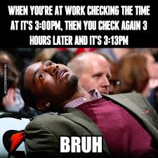 Check In Meme - when you re at work checking the time at it s 3 00pm then you
