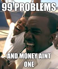 Money Problems Meme - 99 problems and money aint one watch the throne quickmeme