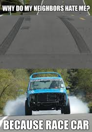 Race Car Meme - why do my neighbors hate me because race carbecause race car