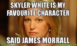 Skyler Meme - skyler white is my favourite character said james morrall skyler